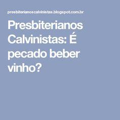 Presbiterianos Calvinistas: É pecado beber vinho?