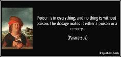 http://izquotes.com/quotes-pictures/quote-poison-is-in-everything-and-no-thing-is-without-poison-the-dosage-makes-it-either-a-poison-or-a-paracelsus-141508.jpg