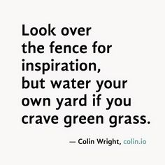 Look over the fence for inspiration, but water your own yard if you crave green grass. by Colin Wright Grass Quotes, Cat With Blue Eyes, Little Things Quotes, Writers Notebook, Mental And Emotional Health, Wise Quotes, Powerful Words, Green Grass, Positive Quotes