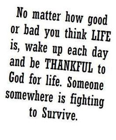 No matter how good or bad you think life is, wake up each day and be thankful to God for life someone somewhere is fighting to survive. Great Quotes, Quotes To Live By, Inspirational Quotes, Awesome Quotes, Motivational, The Words, Thats The Way, Quotations, Qoutes