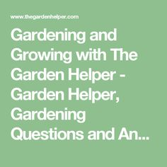 Gardening and Growing with The Garden Helper - Garden Helper, Gardening Questions and Answers