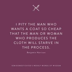 I pity the man who wants a coat so cheap that the man or woman who produces the cloth will starve in the process. #SemiDomesticatedsWeeklyWordsOfWisdom #SemiDomesticated #WordsOfWisdom #WordsToLiveBy http://instagram.com/semidomesticate/