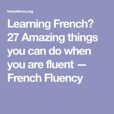 Learning French? 27 Amazing things you can do when you are fluent — French Fluency