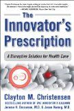 The Innovator's Prescription: A Disruptive Solution for Health Care - http://issuesinhealthcare.com/the-innovators-prescription-a-disruptive-solution-for-health-care/
