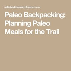 Paleo Backpacking: Planning Paleo Meals for the Trail