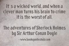 It`s a wicked world, and when a clever man turns his brain to crime it is the worst of all.  The adventures of Sherlock Holmes by Sir Arthur Conan Doyle