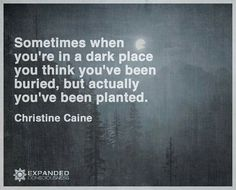 Sometimes when you're in a dark place you think you've been buried, but actually you've been planted. ~ Christine Caine <3