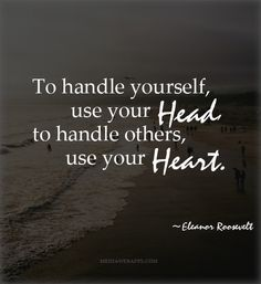To handle yourself, use your head; to handle others, use your heart.~ Eleanor Roosevelt