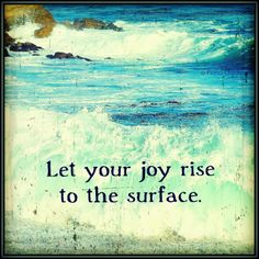 Let your joy rise to the surface.