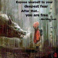 Expose yourself to your deepest fear, after that you are free. -Jim Morrison quote