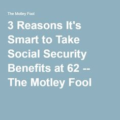 3 Reasons It's Smart to Take Social Security Benefits at 62 -- The Motley Fool
