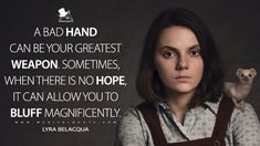 Lyra Belacqua: A bad hand can be your greatest weapon. Sometimes, when there is no hope, it can allow you to bluff magnificently. Lyra Belacqua, Culture Quotes, The Golden Compass, His Dark Materials, Tv Show Quotes, Geek Culture, Life Lessons, Weapons, Canning