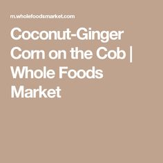 Coconut-Ginger Corn on the Cob   Whole Foods Market