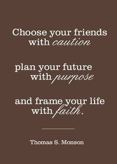 Sometimes as adults we forget that we still need to choose the right friends. Thanks President Monson!