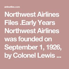 Northwest Airlines Files  .Early Years  Northwest Airlines was founded on September 1, 1926, by Colonel Lewis Brittin, under the name Northwest Airways, a reference to the historical name for the Midwestern United States that derived from the Northwest Territory.