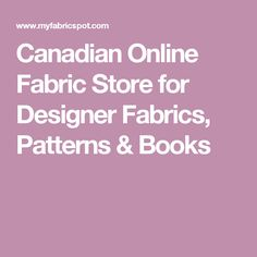 Canadian Online Fabric Store for Designer Fabrics, Patterns & Books