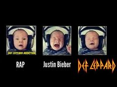 """Ok rap is my brothers music, so that is my reaction to it, Justin Bieber is...you know And Def Leppard all me.  """"Rock of Ages"""" Oh yeah, all night long!"""