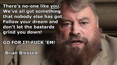 There's no-one like you. We've all got something that nobody else has got. Follow your dream and don't let the bastards grind you down! GO FOR IT! FUCK 'EM! – Brian Blessed thedailyquotes.com