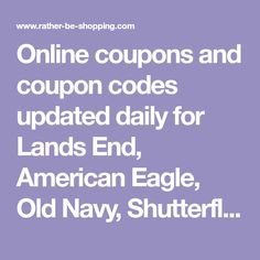 Online coupons and coupon codes updated daily for Lands End, American Eagle, Old Navy, Shutterfly, Dell, Target, Kohls, and many more.