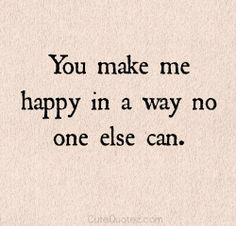 You make me happy in a way no one else can. #cutequotes