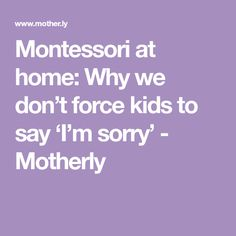 Montessori at home: Why we don't force kids to say 'I'm sorry' - Motherly