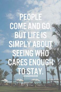 People come and go, but life is simply about seeing who cares enough to stay.