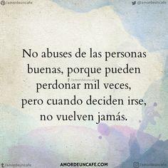 No abuses de las personas buenas, porque pueden perdonar mil veces, pero cuando deciden irse, no vuelven jamás.