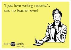 """I just love writing reports.""... said no teacher ever! | Teacher Week Ecard"