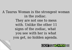 A Taurus Woman is the strongest woman in the zodiac.  They are not one to mess with. Unlike the other 11 signs of the zodiac, what  you see with her is what you get, no hidden agenda.