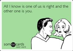 All I Know Is One Of Us Is Right And The Other One Is You. | Breakup Ecard