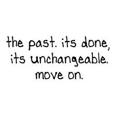 the past is unchangeable. move on