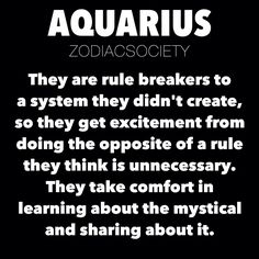 zodiacsociety:  Aquarius Zodiac Facts: They are rule breakers to a system they didn't create, so they get excitement from doing the opposite of a rule they think is unnecessary. They take comfort in learning about the mystical and sharing about it.http://zodiacsociety.tumblr.com