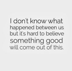 I don't know what happened between us but it's hard to believe something good will come out of this. #relationships #quotes