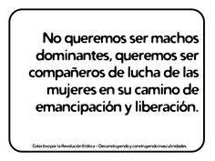 """""""No queremos ser machos dominantes, queremos ser compañeros de lucha de las mujeres en su camino de emancipación y liberación."""" @eldivanrojo #RevolucionErotica #Masculinidades Feminism, Math Equations, Men's, Frases, Wrestling, Drive Way, Tips, Objects, Quotes"""