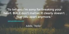 """""""To tell you I'm sorry for breaking your heart. But it don't matter. It clearly doesn't tear you apart anymore.' - Adele, 'Hello'"""