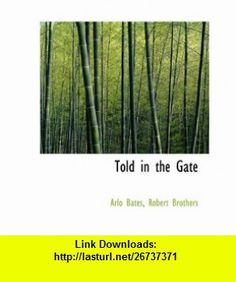 Told in the Gate (9781140299578) Arlo Bates, Robert Brothers , ISBN-10: 1140299573  , ISBN-13: 978-1140299578 ,  , tutorials , pdf , ebook , torrent , downloads , rapidshare , filesonic , hotfile , megaupload , fileserve
