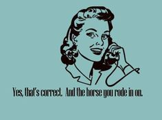 And the horse you rode in on.