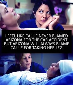 Exactly!! I completely agree. Arizona would have died if they hadn't amputated the leg, I don't understand why she hates Callie for SAVING HER LIFE!