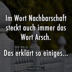 Im Wort Nachbarschaft steckt auch immer das Wort Arsch The word neighborhood is always synonymous with the word ass. That explains a lot … Funny Picture Jokes, Funny Pictures, Funny Pins, Funny Memes, Memes Humor, German Quotes, Feeling Happy, Man Humor, True Words
