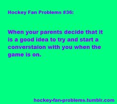 or anyone else....hockey fan problems. except in my house no one is talking while the game Is on unless the talking is yelling at the tv