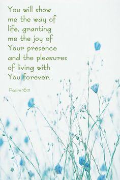 """You will show me the path of life; In Your presence is fullness of joy; At Your right hand are pleasures forevermore."" ‭‭Psalms‬ ‭16:11‬ ‭NKJV‬‬"