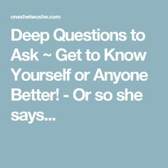 Deep Questions to Ask ~ Get to Know Yourself or Anyone Better! - Or so she says...