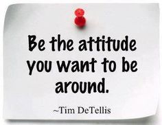 """Be the attitude you want to be around."" -Tim DeTellis #quotes #motivation #inspiration"