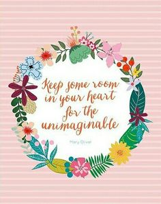 Keep some room in your heart for the unimaginable.