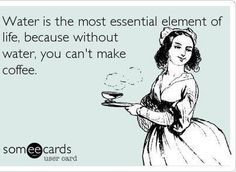Water is the most essential element of life, because without water, you can't make coffee.