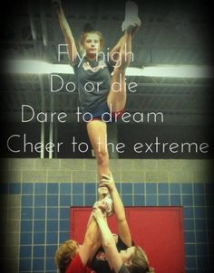 Fly high. Do or die. Dare to dream. Cheer to the extreme.