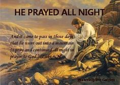Luke 6:12   - And it came to pass in those days that He went out into a mountain to pray and continued all night in prayer to God.