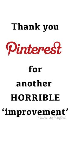 I use to enjoy this site but I am getting very annoyed with all the changes being made to Pinterest! The owners of this site need to listen to those who use this site! Aggravated pinner!