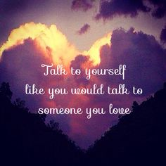 Talk to yourself like you'd talk to someone you love  bloomingintowellness.com