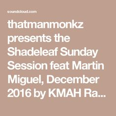thatmanmonkz presents the Shadeleaf Sunday Session feat Martin Miguel, December 2016 by KMAH Radio